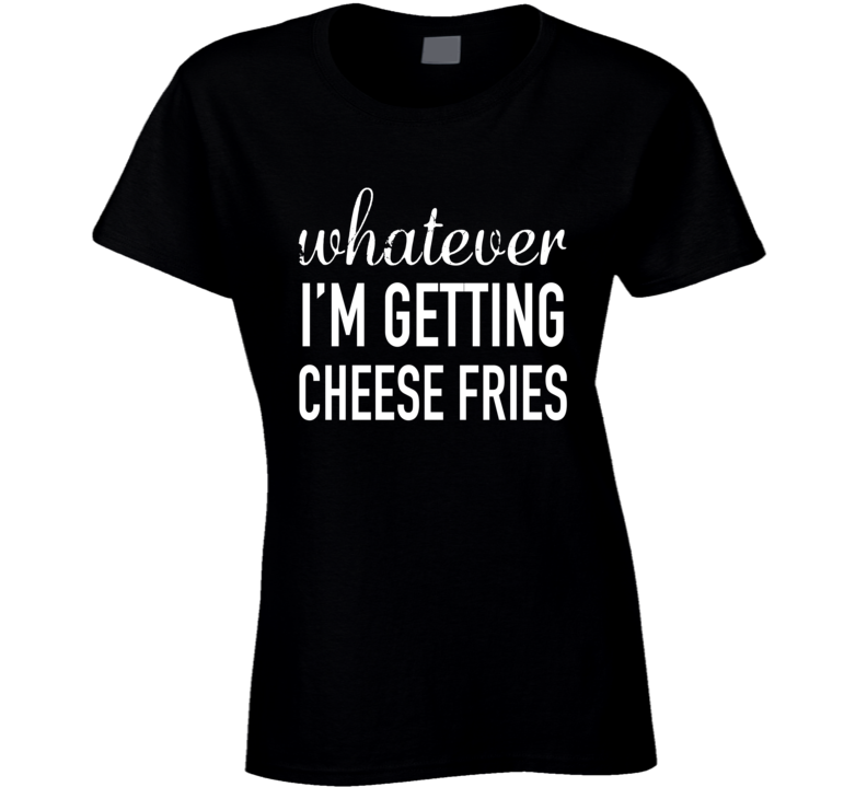 Whatever Im Getting Cheese Fries Funny Popular Mean Girls Movie Quote T Shirt