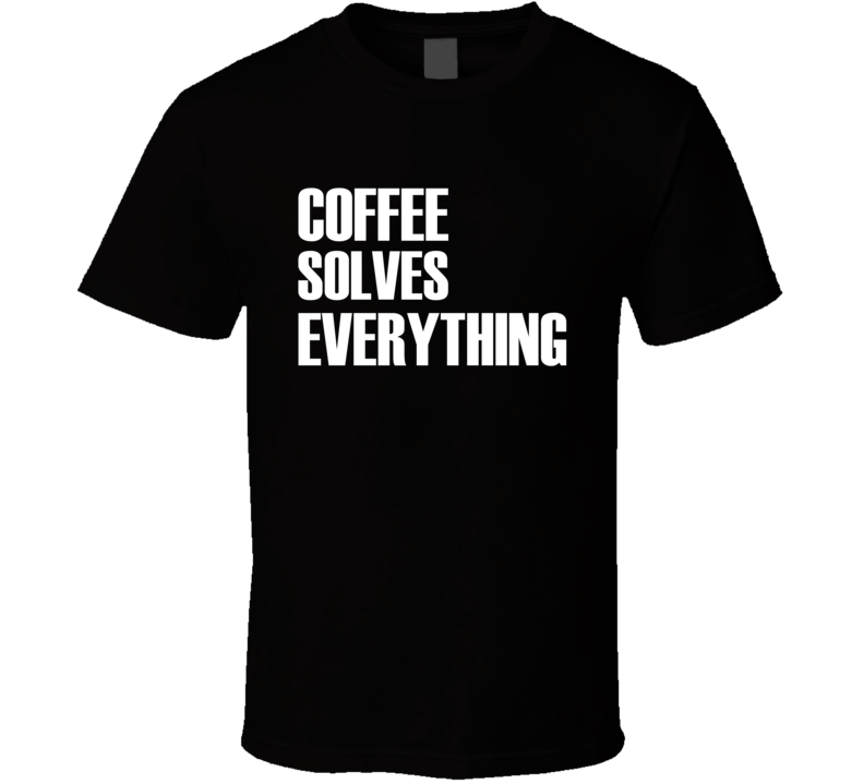 Coffee Solves Everything Fun Caffeine Lover Graphic Tee Shirt