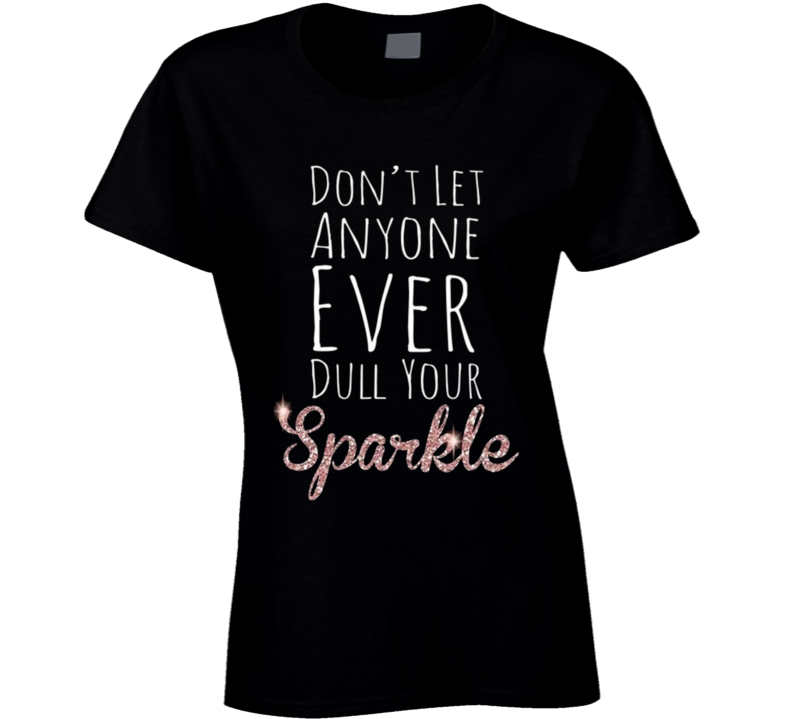 Dont Let Anyone Ever Dull Your Sparkle Fun Inspirational Graphic T Shirt