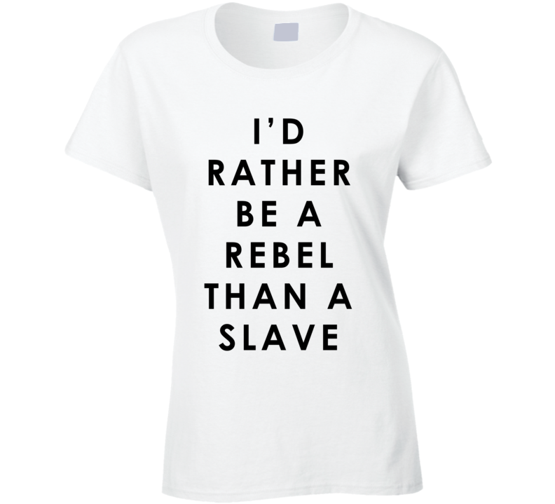I Would Rather Be A Rebel Than A Slave Fun Popular Celebrity Graphic T Shirt