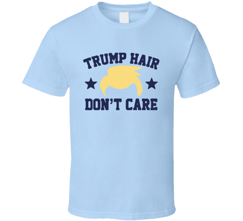 Trump Hair Dont Care Funny Donald Trump American Political Campaign Graphic T Shirt