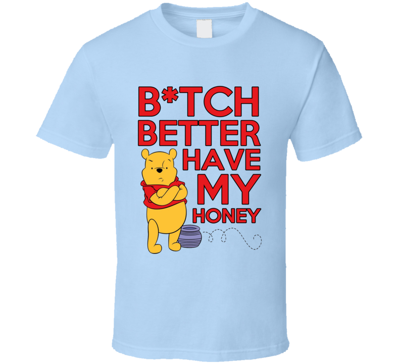 Bitch Better Have My Honey Funny Pooh Bear Song Parody Graphic T Shirt
