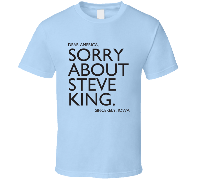 Dear America Sorry About Steve King Sincerely Iowa Fun Graphic T Shirt