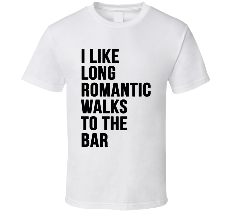 I Like Long Romantic Walks To The Bar Funny Graphic Party T Shirt