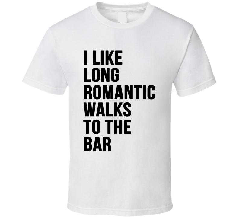 fb3e0ca0c4 I Like Long Romantic Walks To The Bar Funny Graphic Party T Shirt