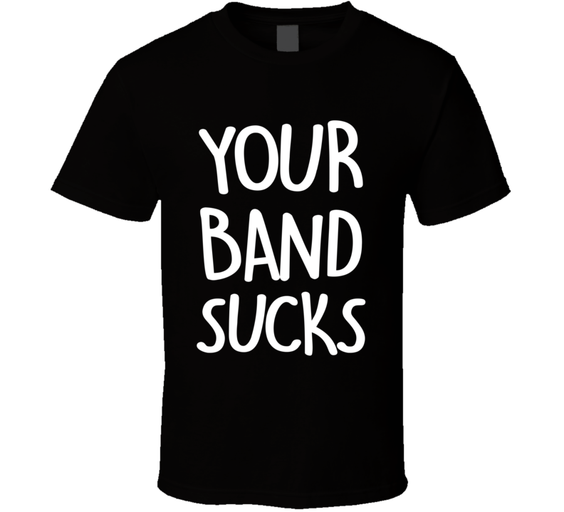 Your Band Sucks Funny Popular Musician Haters Graphic Music T Shirt