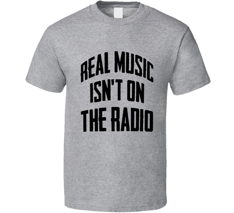 Real Music Is Not On The Radio Fun Grunge Graphic T Shirt