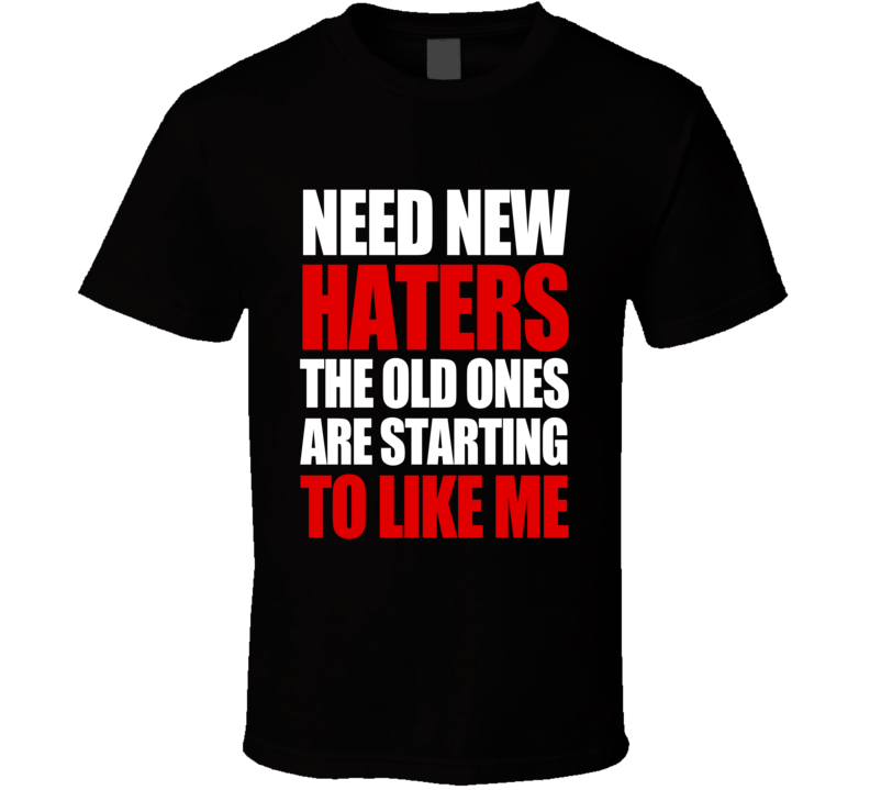 Need New Haters The Old Ones Are Starting To Like Me Funny Graphic T Shirt