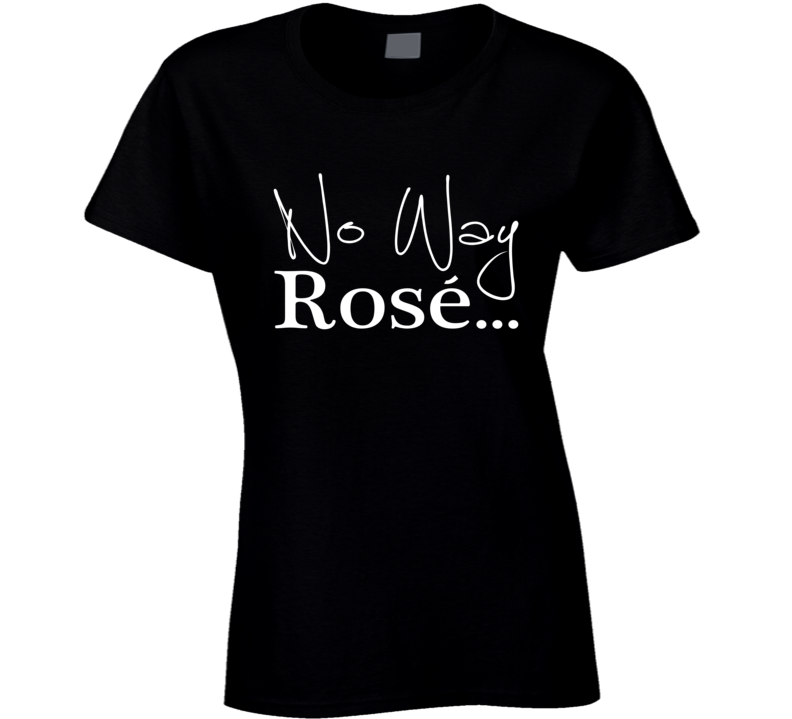 No Way Rose Fun Wine Lover Classy Graphic Party T Shirt