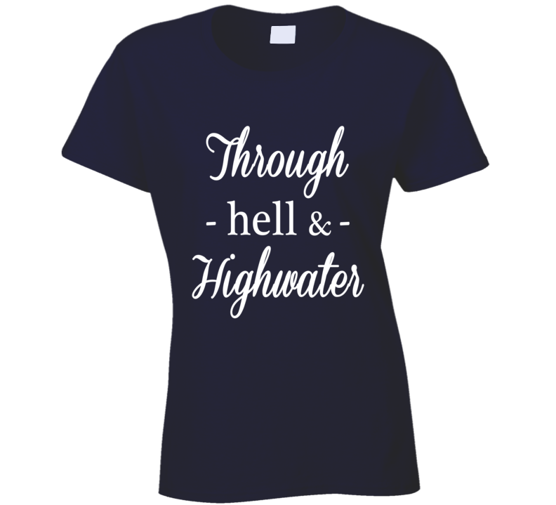 Through Hell And High Water Popular Quote Saying Fun Graphic T Shirt