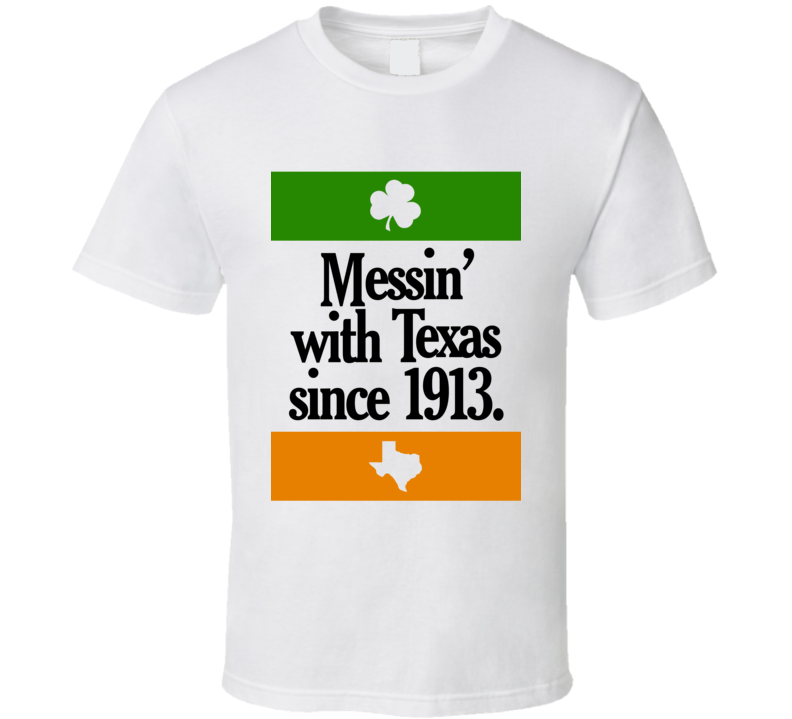 Messing With Texas Since 1913 Fun Irish Football Texas Graphic Tailgate Fan Tee Shirt