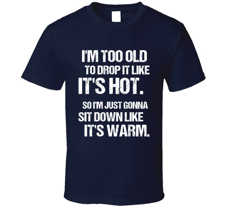 Too Old To Drop It Like Its Hot So I Am Gonna Sit Down Funny Rap Music Graphic Urban Tee Shirt