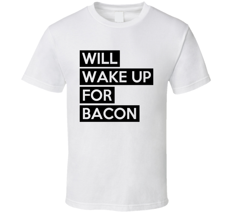 Will Wake Up For Bacon Funny Food Lover Graphic Breakfast Tee Shirt