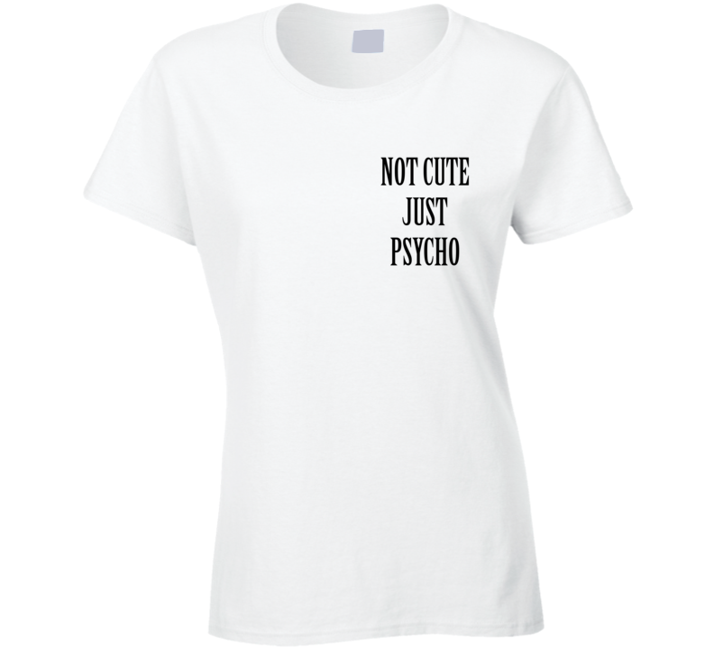 Not Cute Just Psycho Funny Popular Graphic Tee Shirt