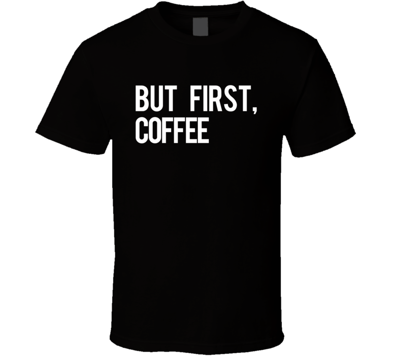 But First Coffee Fun Morning Caffeine Graphic Breakfast Tee Shirt
