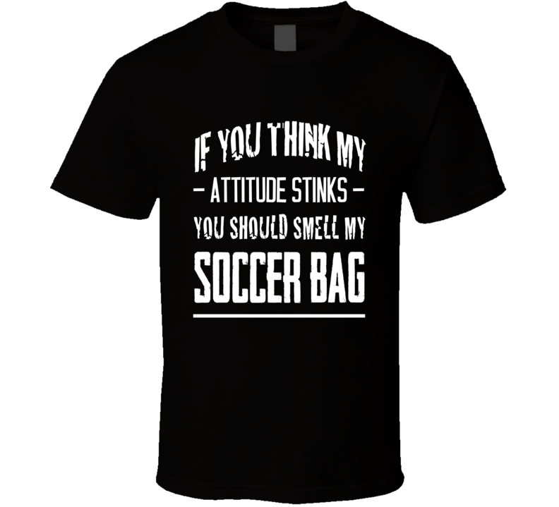 If You Think My Attitude Stinks Smell My Soccer Bag Funny Sport Player Graphic Tee Shirt