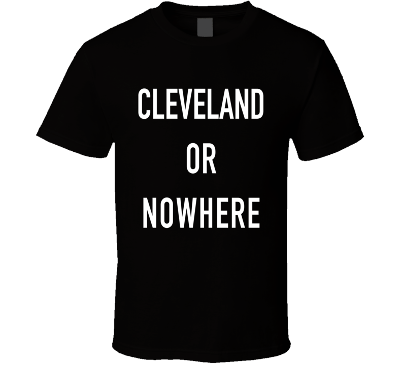 Cleveland Or Nowhere Fun Basketball Playoffs Sports Fan Graphic Tee Shirt