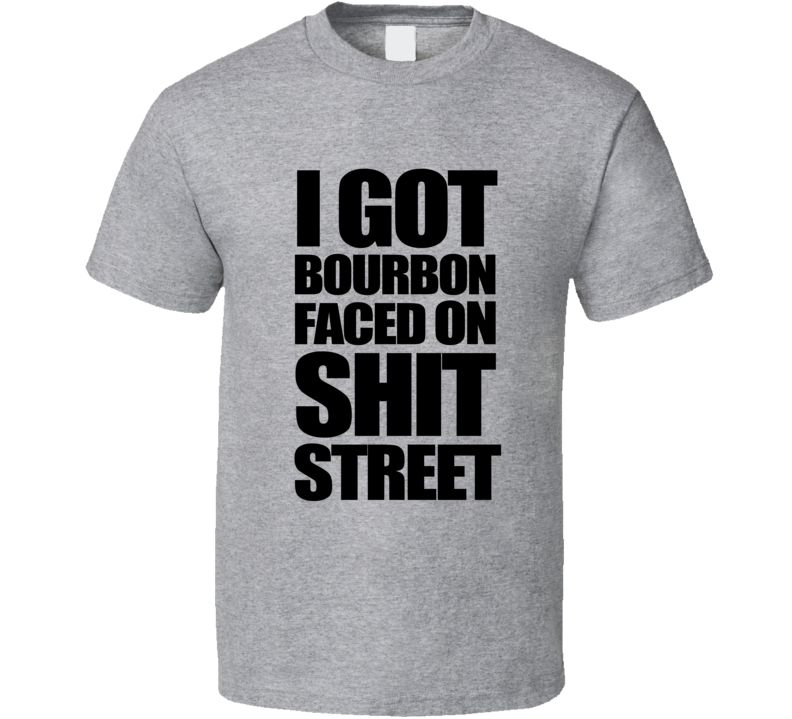 I Got Bourbon Faced On Shit Street Funny Popular Graphic Tee Shirt