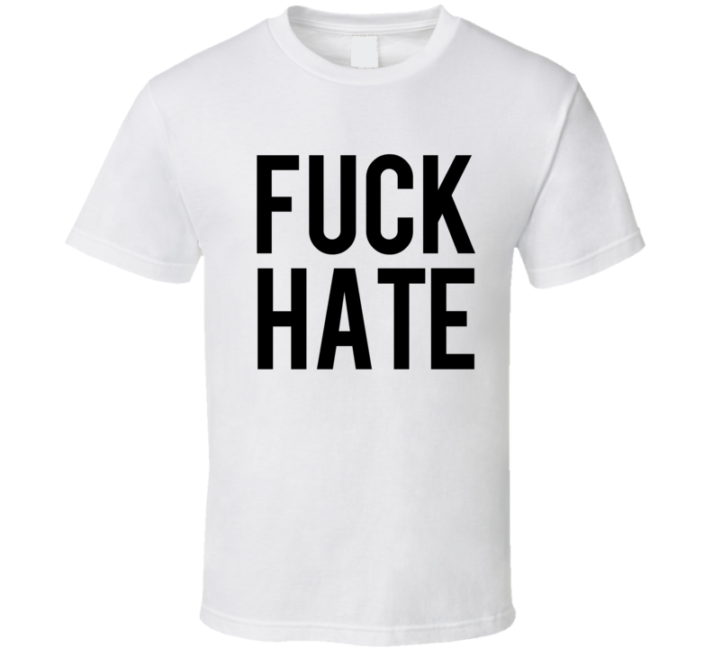 Fuck Hate Popular Celebrity Political Graphic TShirt