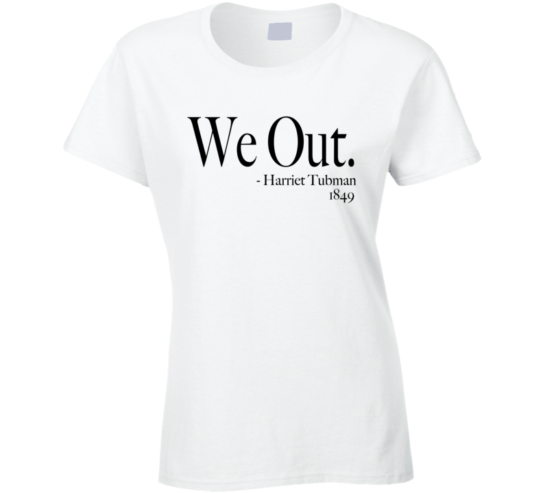 We Out Harriet Tubman 1849 Fun History Quote Funny Graphic T Shirt