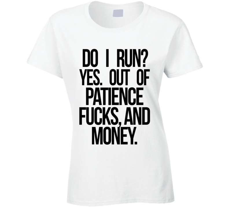 DO I Run Yes Out Of Patience Fucks And Money Funny Graphic T Shirt