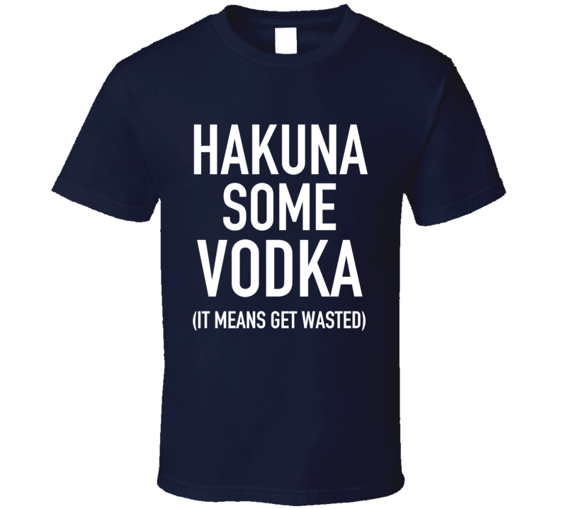 Hakuna Some Vodka It Mean Get Wasted Funny Party Graphic Alcohol T Shirt