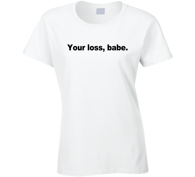 Your Loss Babe Funny Popular Graphic Celebrity Blogger Instagram T Shirt
