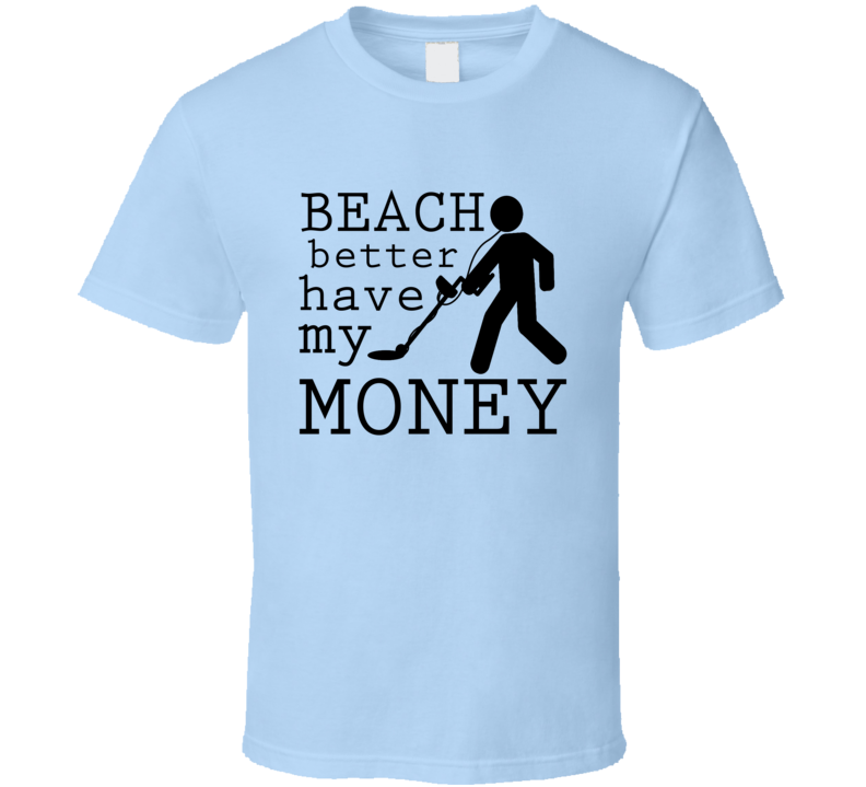 Beach Better Have My Money Funny Metal Detector Graphic T Shirt