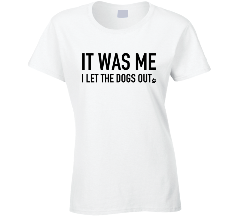 It Was Me I Let The Dogs Out Funny Graphic Popular Song Parody T Shirt