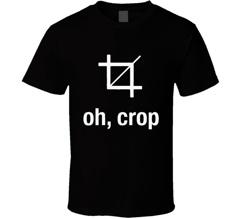Oh Crop Funny Graphic Designer Artist Photoshop Joke T Shirt