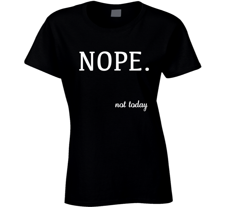 Nope Not Today Funny Tee Shirt