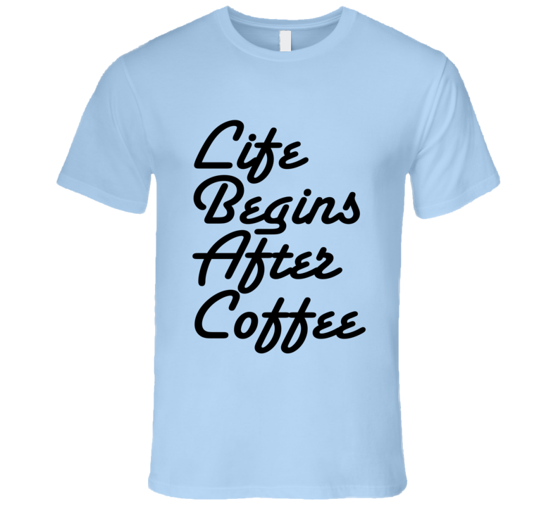 Life Begins After Coffee Funny Tee Shirt