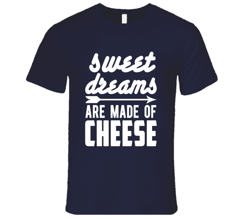 Sweet Dreams Are Made Of Cheese Funny Tee Shirt
