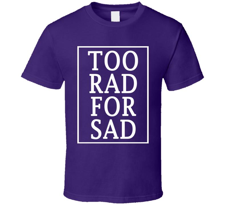 Too Rad For Sad Fun Graphic Tee Shirt