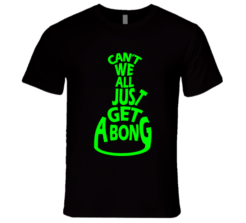 Cant We All Just Get A Bong Funny Smoke Cannabis Tee Shirt