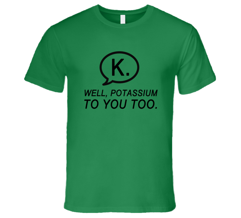 Texting K Well Potassium To You Too Funny Text Nerd Tee Shirt