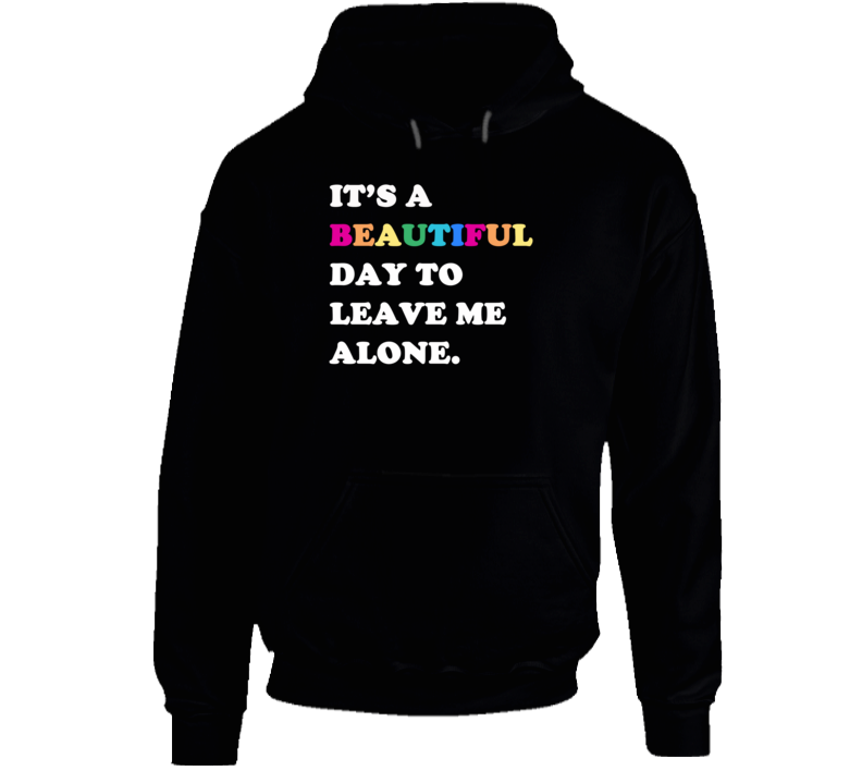 It's A Beautiful Day To Leave Me Alone Fun Sweatshirt Hoodie