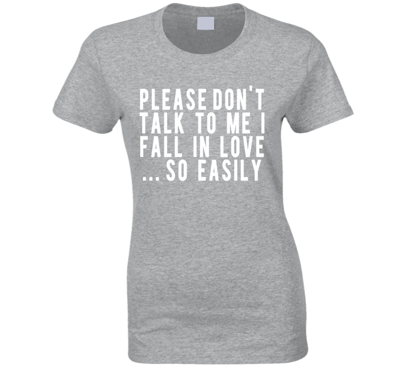Please Don't Talk To Me I Fall In Love So Easily Fun Graphic Tee Shirt