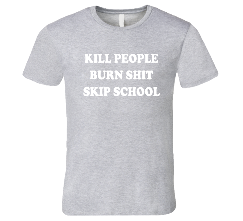 Kill People Burn Shit Skip School Funny Graphic Tee Shirt