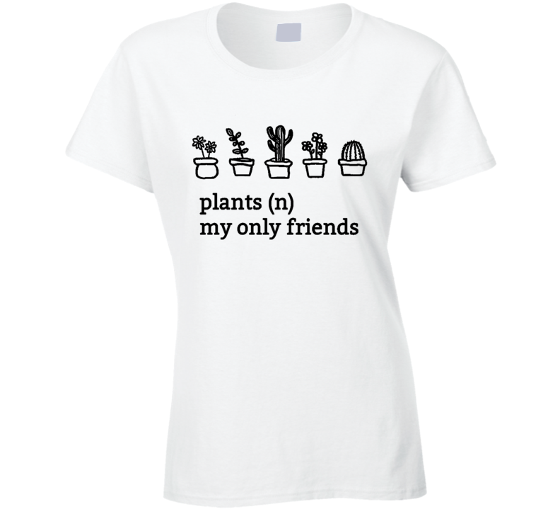 Plants My Only Friends Fun Graphic T Shirt