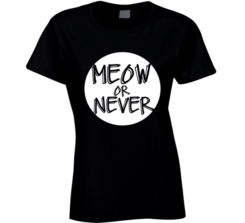 Meow Now Or Never Funny Popular Graphic T Shirt