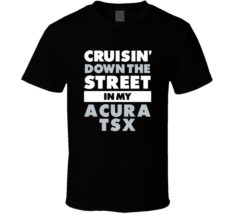 Cruisin Down The Street In My Acura Tsx Straight Outta Compton Parody Car T Shirt