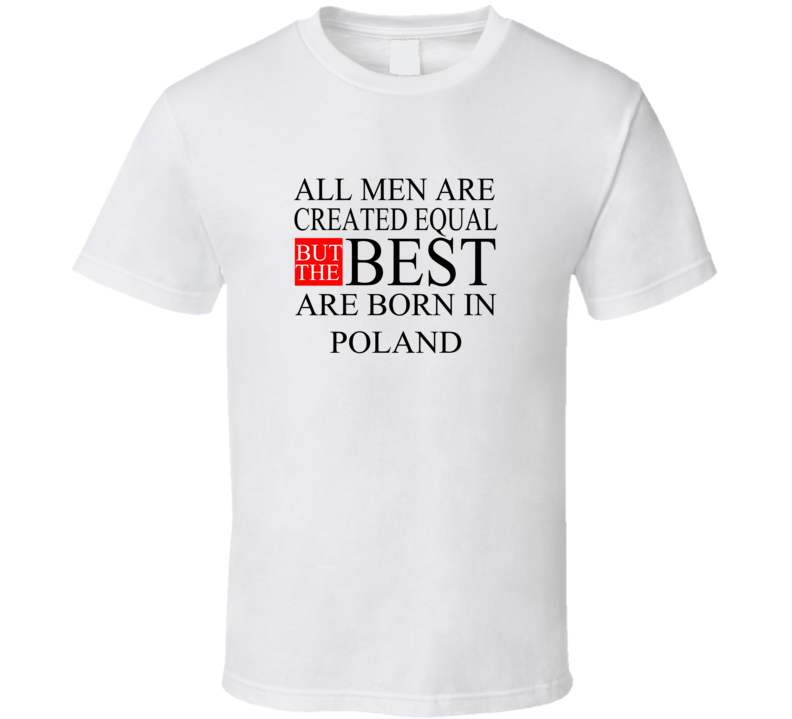 All Men Are Created Equal But The Best Are Born In POLAND T-shirt