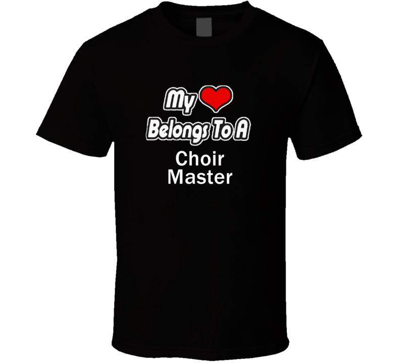 My Heart Belongs To A Choir MasterT-shirt