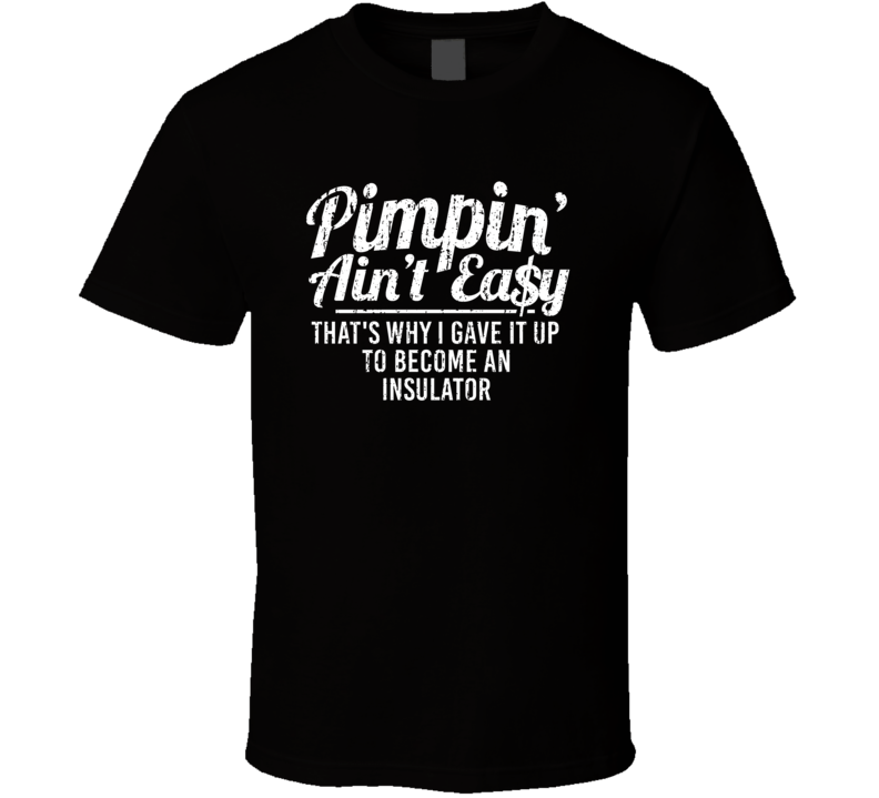 Pimpin' Ain't Easy That's Why I Gave It Up To Become An Insulator Funny Job Fan T Shirt