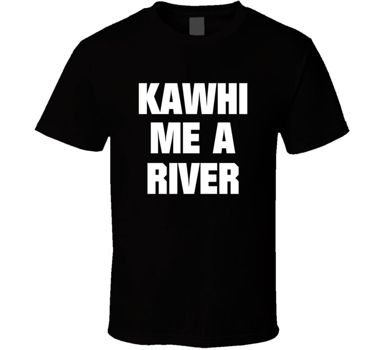 Kawhi Me A River Kawhi Leonard Toronto Basketball Sports T Shirt T Shirt