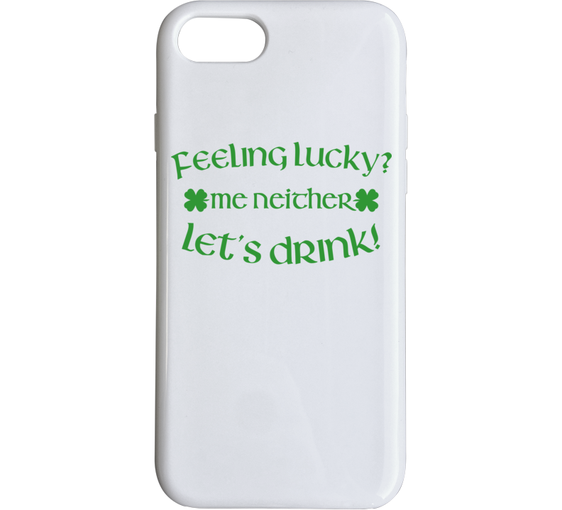 Feeling Lucky? Me Neither Let Drink St Patricks Day Phone Case