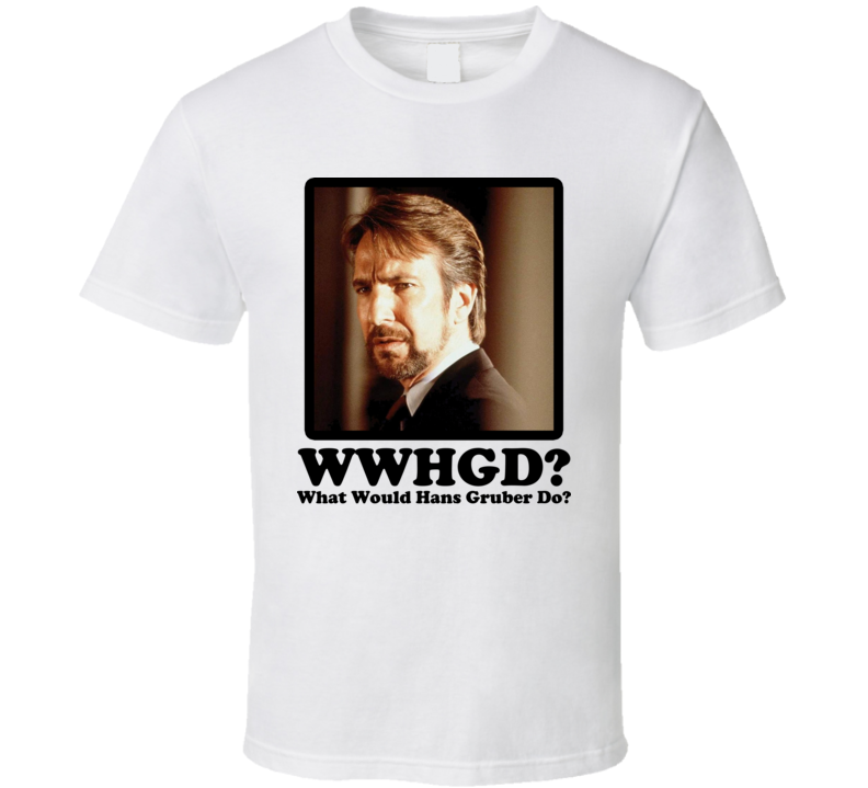 What Would Hans Gruber Do T Shirt