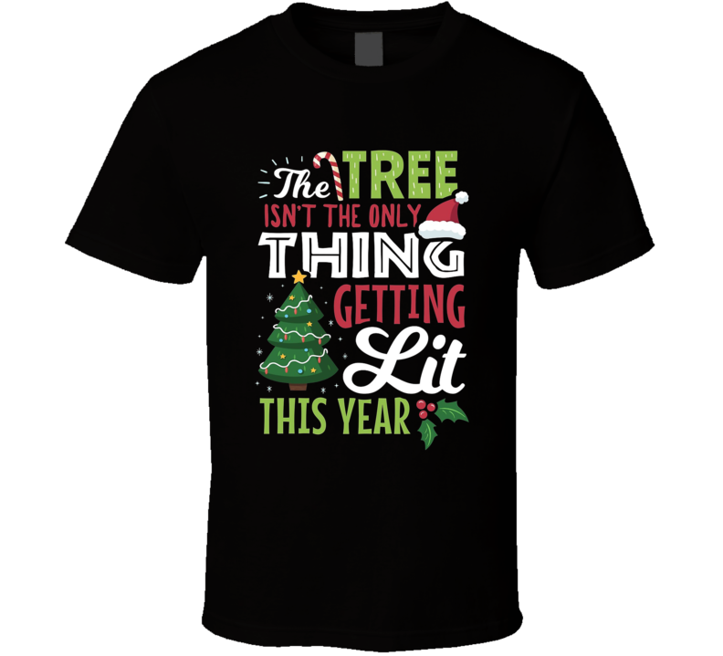 The Tree Isn't The Only Thing Getting Lit This Year Funny Christmas T Shirt