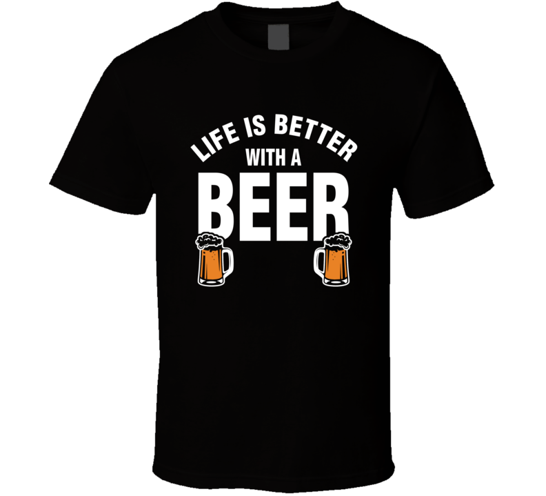Life Is Better With A Beer Funny Beer Lovers T Shirt